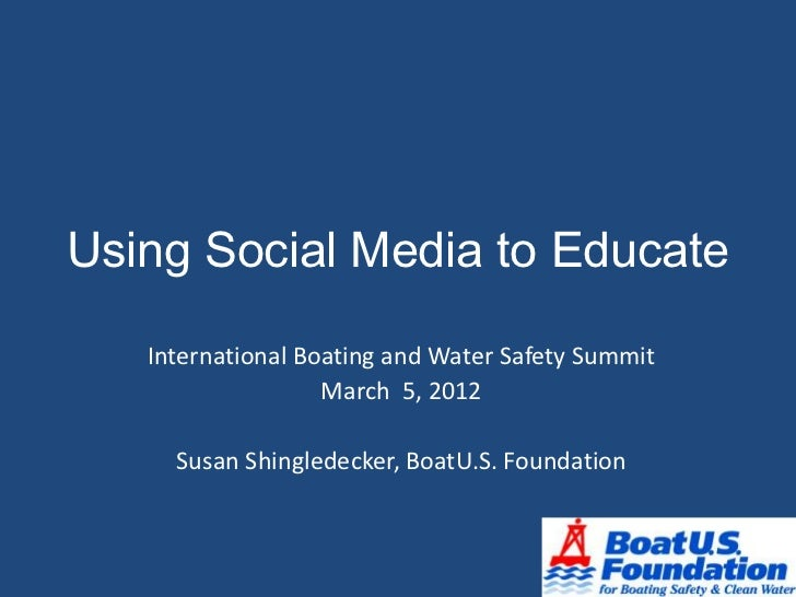 Using Social Media to Educate   International Boating and Water Safety Summit                   March 5, 2012     Susan Sh...