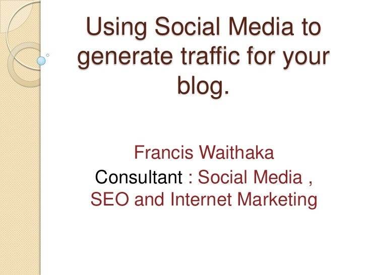 Using Social Media togenerate traffic for your        blog.     Francis Waithaka Consultant : Social Media , SEO and Inter...