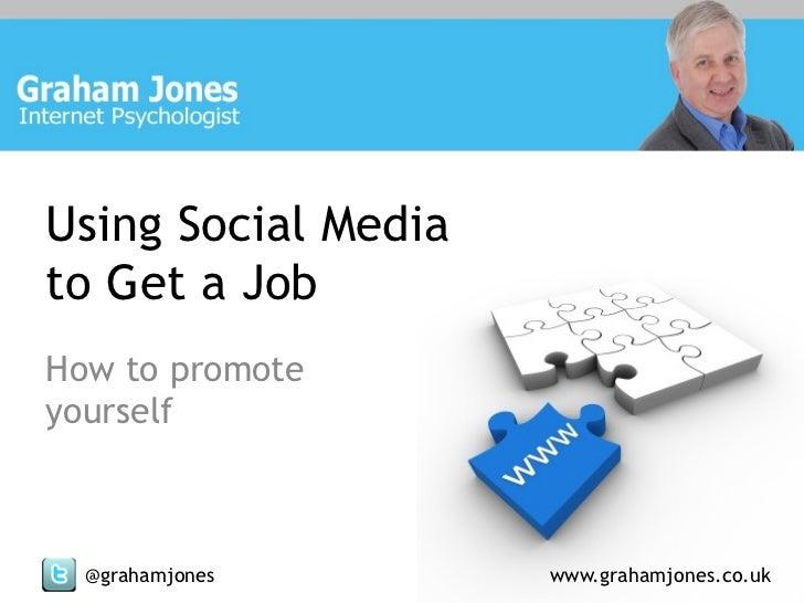 Using Social Mediato Get a JobHow to promoteyourself  @grahamjones       www.grahamjones.co.uk