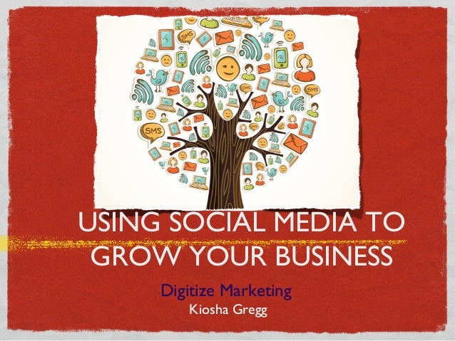 USING SOCIAL MEDIA TO GROW YOUR BUSINESS Digitize Marketing Kiosha Gregg