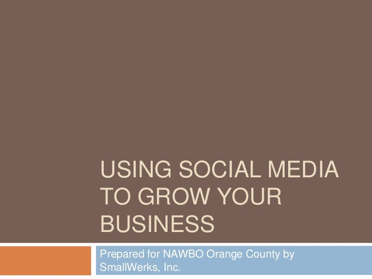 Using Social media to grow your business<br />Prepared for NAWBO Orange County by SmallWerks, Inc.<br />