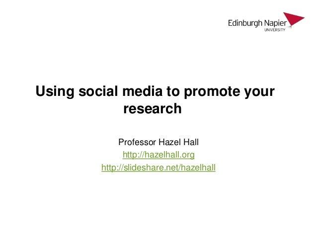Using social media to promote your research Professor Hazel Hall http://hazelhall.org http://slideshare.net/hazelhall