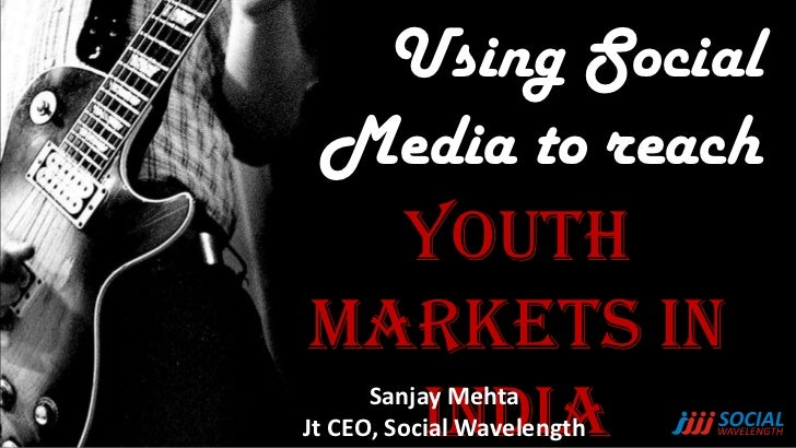 Using SocialMedia to reach  YouthMarkets in  India      Sanjay MehtaJt CEO, Social Wavelength