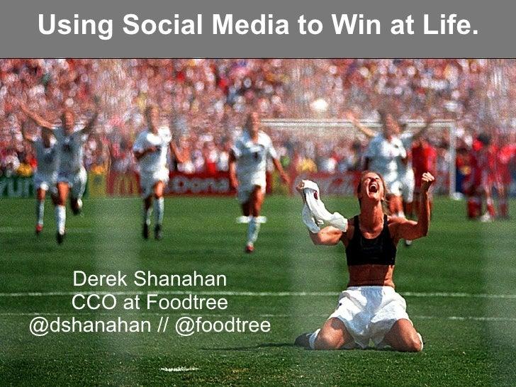 Using Social Media to Win at Life.   Derek Shanahan   CCO at Foodtree@dshanahan // @foodtree