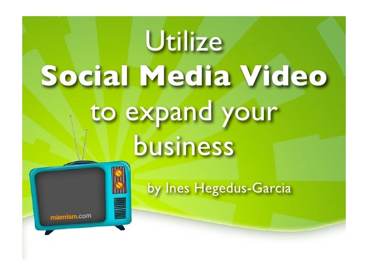 Utilize Social Media Video    to expand your        business               by Ines Hegedus-Garcia miamism.com