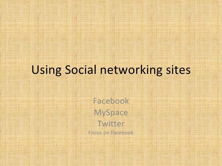 Using Social networking sites Facebook MySpace Twitter Focus on Facebook
