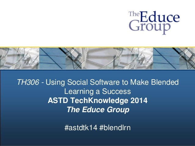 TH306 - Using Social Software to Make Blended Learning a Success ASTD TechKnowledge 2014 The Educe Group #astdtk14 #blendl...
