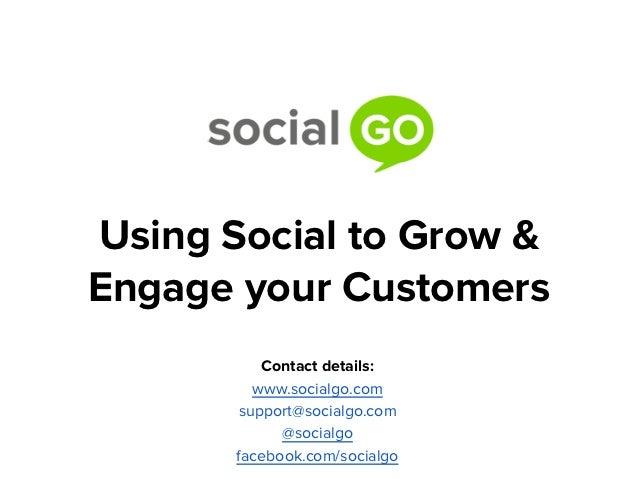 Using Social to Grow &Engage your Customers          Contact details:         www.socialgo.com       support@socialgo.com ...