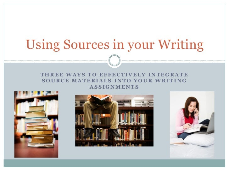 Using Sources in your Writing  THREE WAYS TO EFFECTIVELY INTEGRATE  SOURCE MATERIALS INTO YOUR WRITING             ASSIGNM...