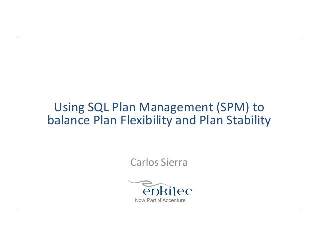 Using	   SQL	   Plan	   Management	   (SPM)	   to	    balance	   Plan	   Flexibility	   and	   Plan	   Stability	    Carlo...