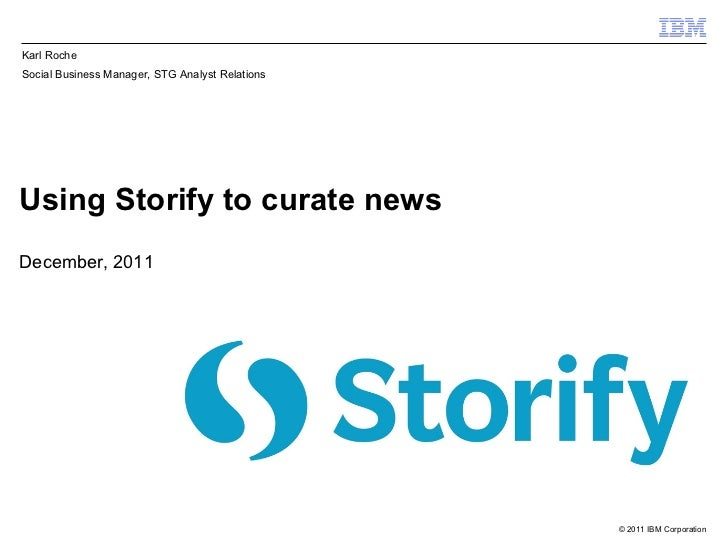 Using Storify to curate news December, 2011 Karl Roche Social Business Manager, STG Analyst Relations