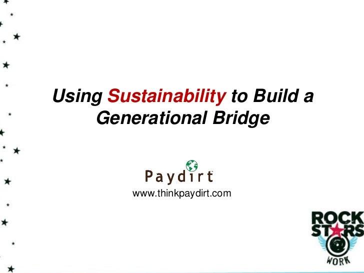 Using Sustainability to Build a    Generational Bridge         www.thinkpaydirt.com