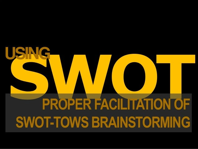 PROPER FACILITATION OF SWOT-TOWS BRAINSTORMING USING