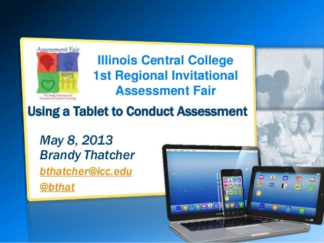 Illinois Central College1st Regional InvitationalAssessment FairUsing a Tablet to Conduct AssessmentMay 8, 2013Brandy That...
