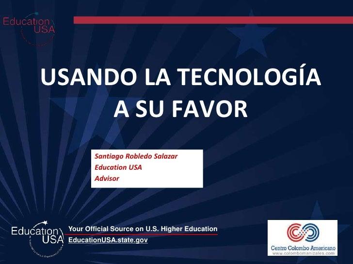 USANDO LA TECNOLOGÍA      A SU FAVOR         Santiago Robledo Salazar         Education USA         Advisor      Your Offi...