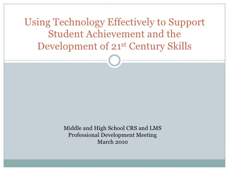 Using Technology Effectively to Support Student Achievement and the Development of 21st Century Skills<br />Middle and Hig...