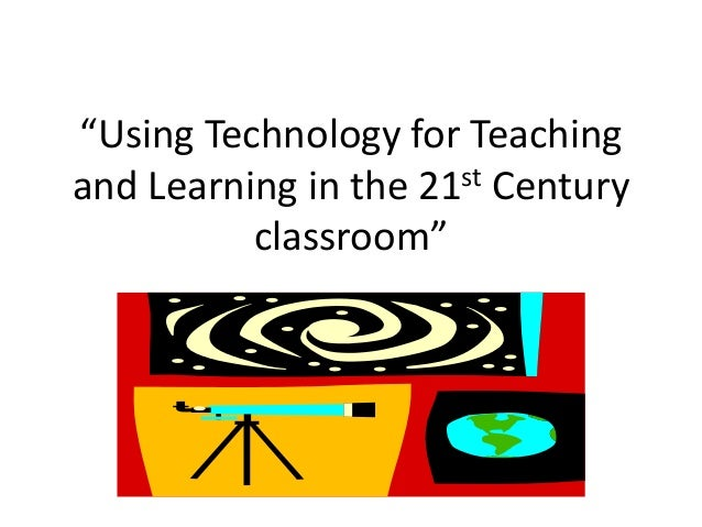 """Using Technology for Teaching and Learning in the 21st Century classroom"""
