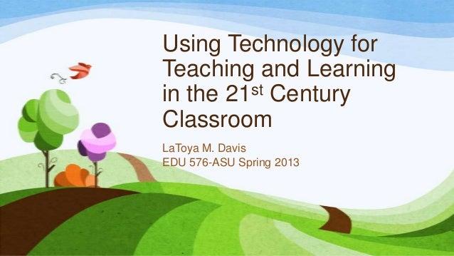 Using Technology forTeaching and Learningin the 21 st CenturyClassroomLaToya M. DavisEDU 576-ASU Spring 2013