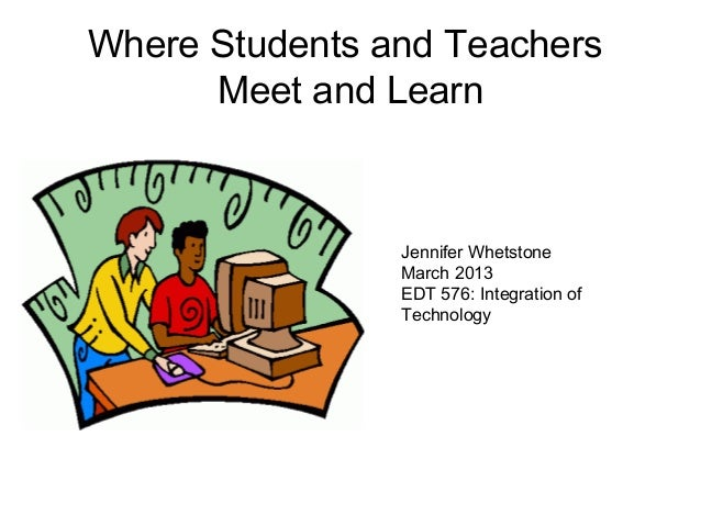 Where Students and Teachers      Meet and Learn                Jennifer Whetstone                March 2013               ...