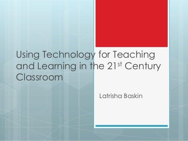 Using Technology for Teachingand Learning in the 21st CenturyClassroom                  Latrisha Baskin