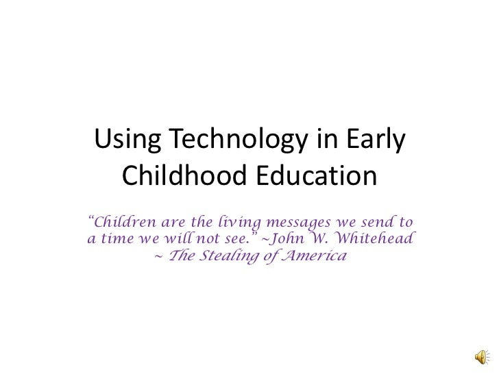 "Using Technology in Early Childhood Education<br />""Children are the living messages we send to a time we will not see."" ~..."