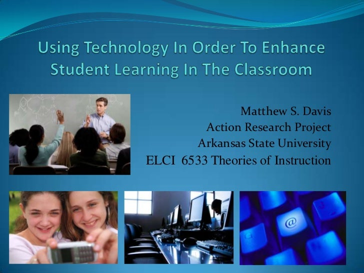 Using Technology In Order To Enhance Student Learning In The Classroom<br />Matthew S. Davis<br />Action Research Project<...