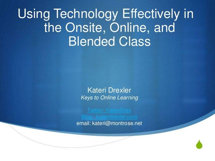 Using Technology Effectively in the Onsite, Online, and Blended Class<br />Kateri DrexlerKeys to Online LearningTwitter: K...