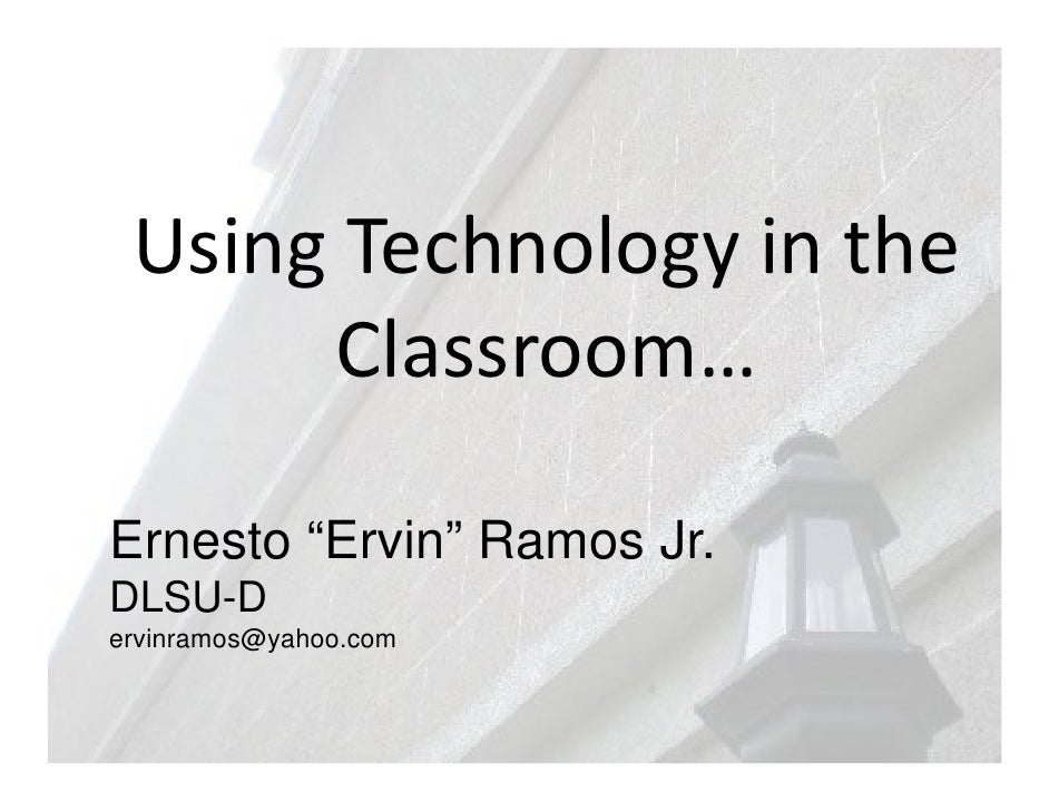 "Using Technology in the      Classroom…Ernesto ""Ervin"" Ramos Jr.DLSU-Dervinramos@yahoo.com"