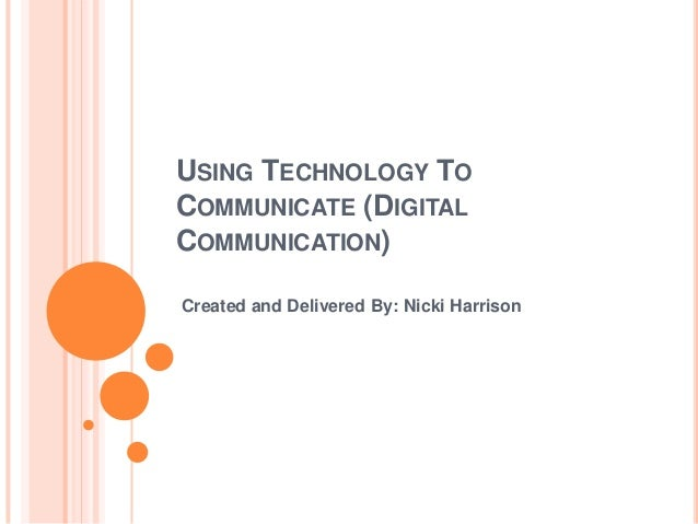 USING TECHNOLOGY TO COMMUNICATE (DIGITAL COMMUNICATION) Created and Delivered By: Nicki Harrison