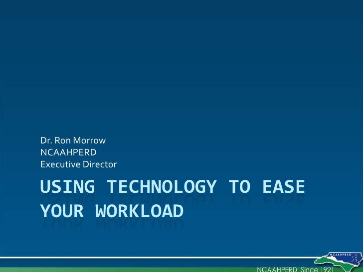 Using Technology to Ease Your Workload<br />Dr. Ron Morrow<br />NCAAHPERD <br />Executive Director<br />
