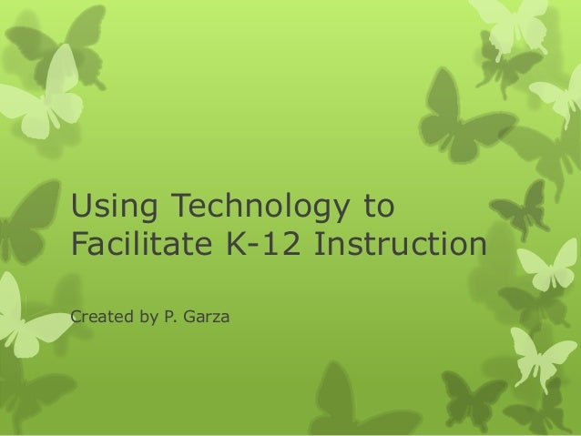 Using Technology toFacilitate K-12 InstructionCreated by P. Garza