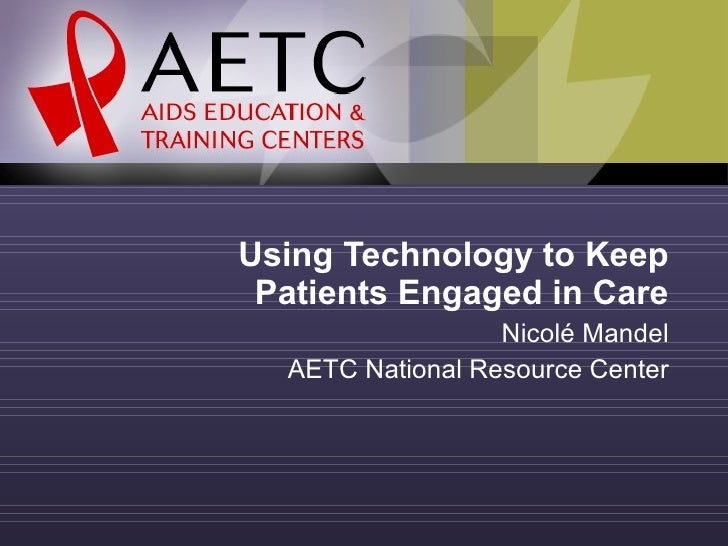 Using Technology to Keep Patients Engaged in Care Nicolé Mandel AETC National Resource Center