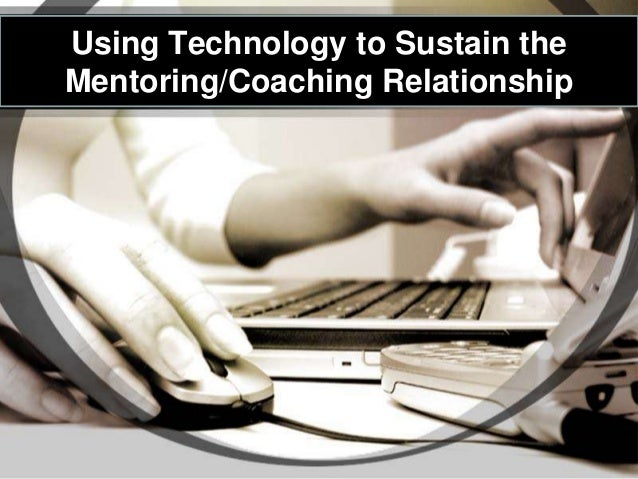 Using Technology to Sustain theMentoring/Coaching Relationship