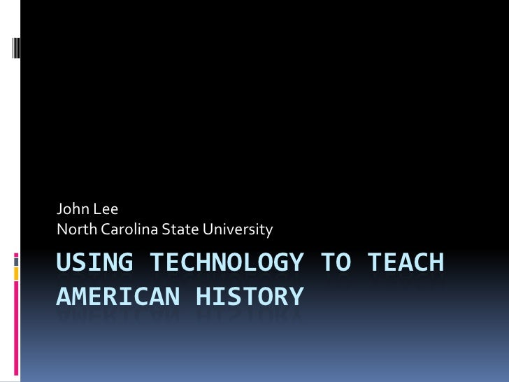 John Lee North Carolina State University  USING TECHNOLOGY TO TEACH AMERICAN HISTORY