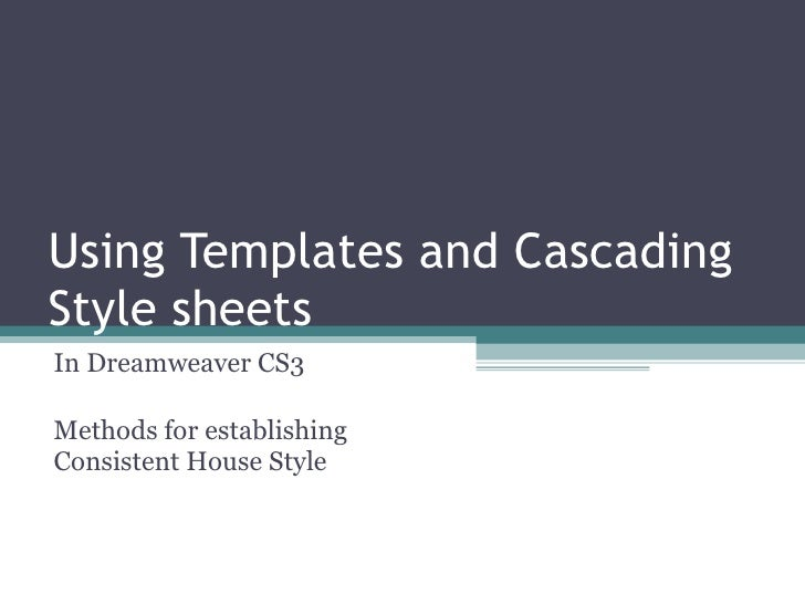 Using Templates and Cascading Style sheets  In Dreamweaver CS3 Methods for establishing Consistent House Style