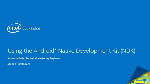 Using the Android* Native Development Kit (NDK) Xavier Hallade, Technical Marketing Engineer @ph0b - ph0b.com