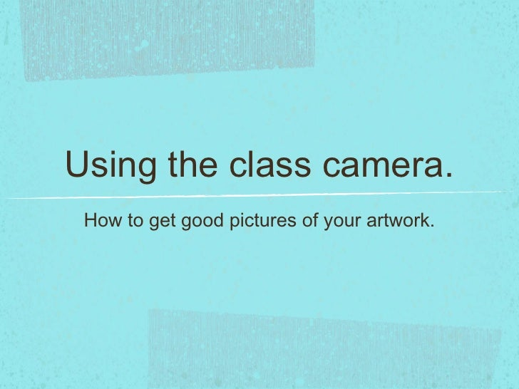 Using the class camera. <ul><li>How to get good pictures of your artwork. </li></ul>