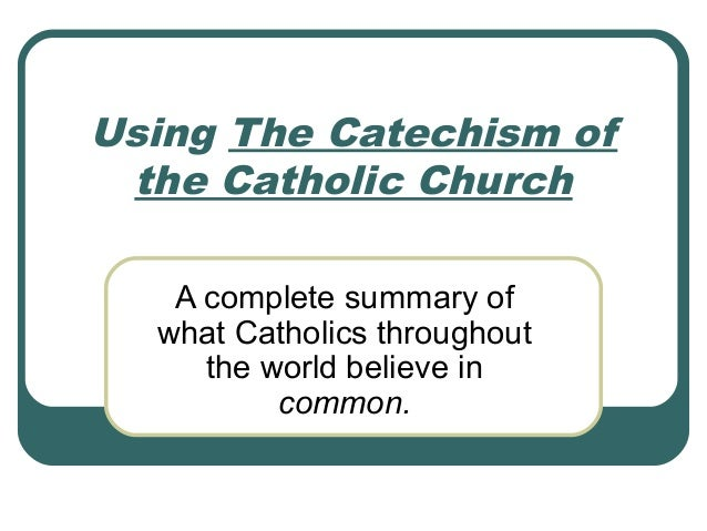Using The Catechism of the Catholic Church   A complete summary of  what Catholics throughout     the world believe in    ...