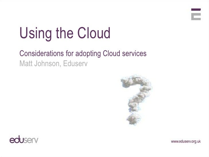 Using the CloudConsiderations for adopting Cloud servicesMatt Johnson, Eduserv