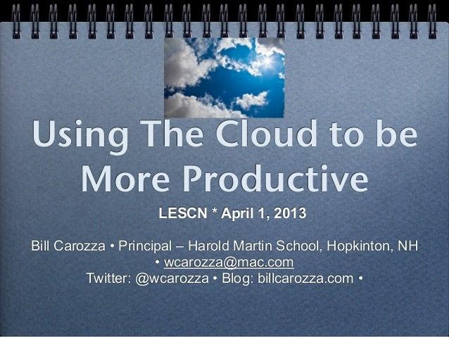 Using The Cloud to be   More Productive                    LESCN * April 1, 2013Bill Carozza • Principal – Harold Martin S...