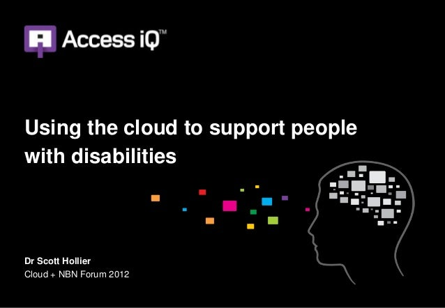 Using the cloud to support peoplewith disabilitiesDr Scott HollierCloud + NBN Forum 2012