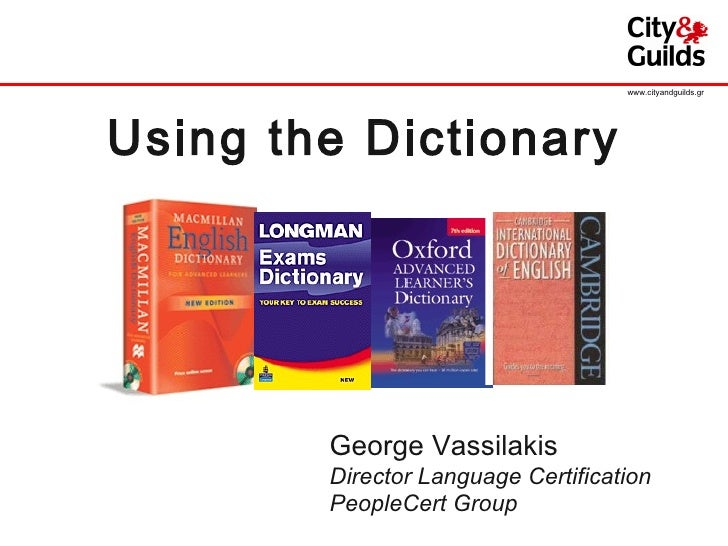 Using the Dictionary George Vassilakis Director Language Certification PeopleCert Group www.cityandguilds.gr