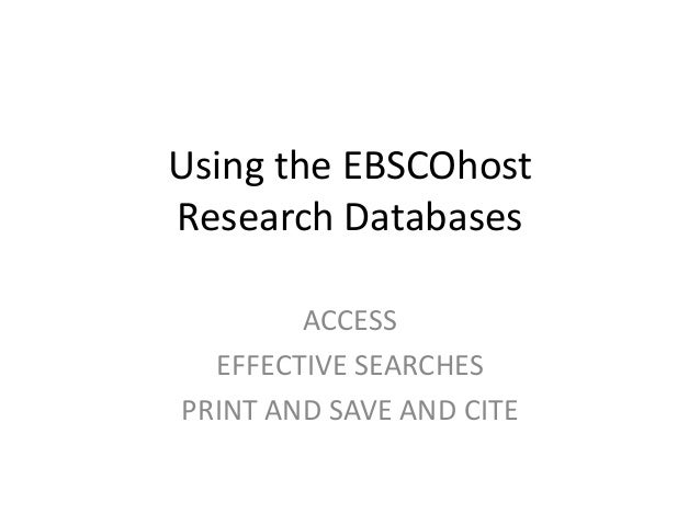 Using the EBSCOhost Research Databases ACCESS EFFECTIVE SEARCHES PRINT AND SAVE AND CITE