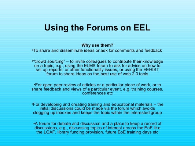 "Using the Forums on EELWhy use them?•To share and disseminate ideas or ask for comments and feedback•""crowd sourcing"" – to..."