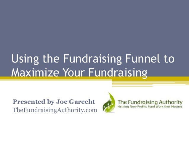 Using the Fundraising Funnel to Maximize Your Fundraising Presented by Joe Garecht TheFundraisingAuthority.com