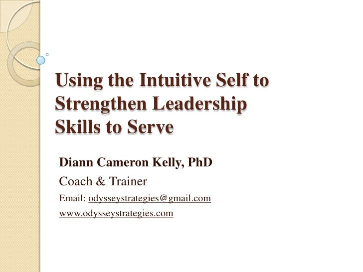 Using the Intuitive Self to Strengthen Leadership Skills to Serve<br />Diann Cameron Kelly, PhD<br />Coach & Trainer<br />...