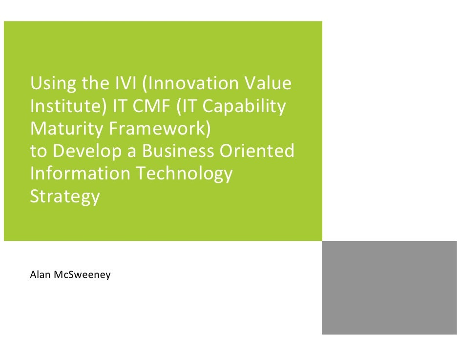 Using the IVI (Innovation Value Institute) IT CMF (IT Capability Maturity Framework) to Develop a Business Oriented Inform...
