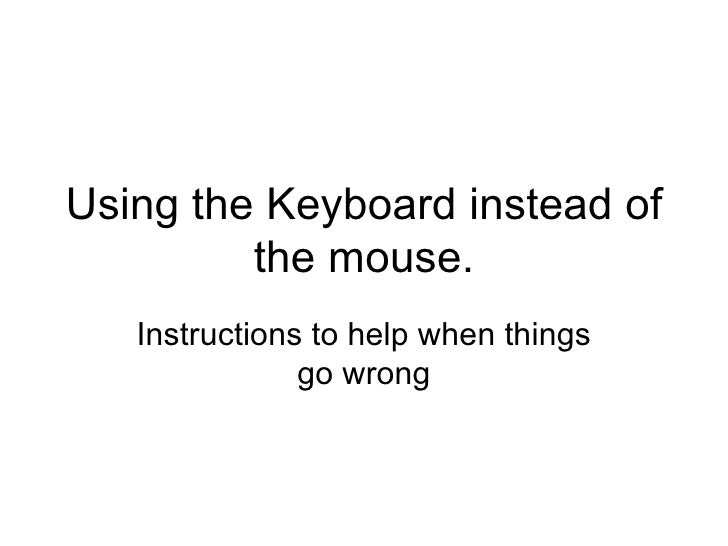 Using the Keyboard instead of the mouse. Instructions to help when things go wrong
