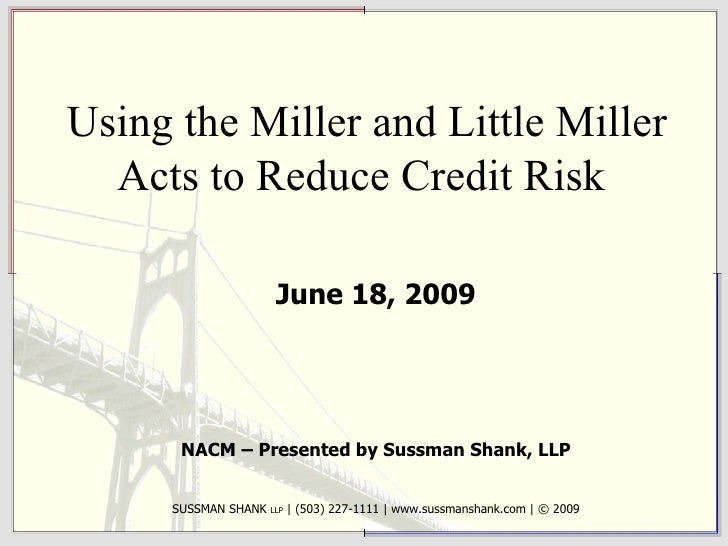 Using the Miller and Little Miller Acts to Reduce Credit Risk  June 18, 2009 NACM – Presented by Sussman Shank, LLP SUSSMA...