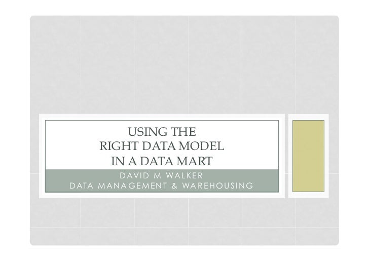 USING THE       RIGHT DATA MODEL         IN A DATA MART           D AV I D M WA L K E RD ATA M A N A G E M E N T & WA R E ...